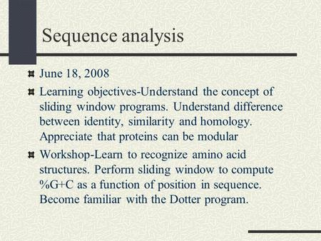 Sequence analysis June 18, 2008 Learning objectives-Understand the concept of sliding window programs. Understand difference between identity, similarity.
