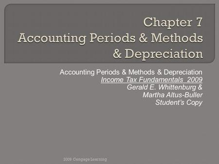 Accounting Periods & Methods & Depreciation Income Tax Fundamentals 2009 Gerald E. Whittenburg & Martha Altus-Buller Student's Copy 2009 Cengage Learning.