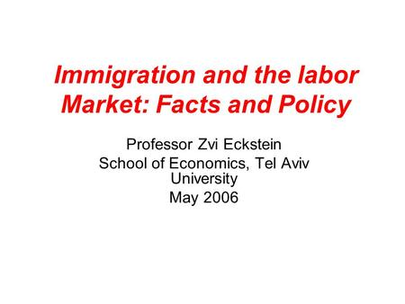 Immigration and the labor Market: Facts and Policy Professor Zvi Eckstein School of Economics, Tel Aviv University May 2006.
