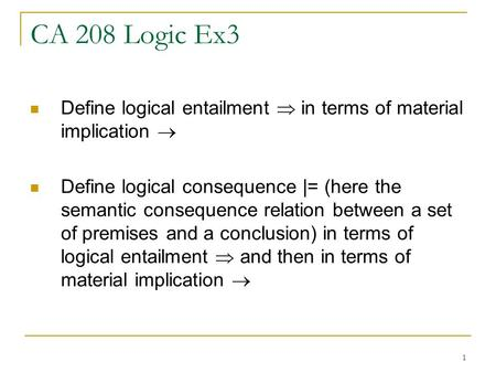 1 CA 208 Logic Ex3 Define logical entailment  in terms of material implication  Define logical consequence |= (here the semantic consequence relation.