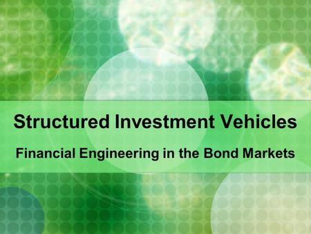 Structured Investment Vehicles Financial Engineering in the Bond Markets.