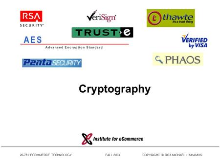 20-751 ECOMMERCE TECHNOLOGY FALL 2003 COPYRIGHT © 2003 MICHAEL I. SHAMOS Cryptography.