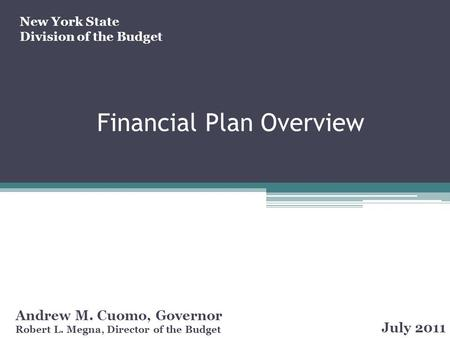 Financial Plan Overview Andrew M. Cuomo, Governor Robert L. Megna, Director of the Budget July 2011 New York State Division of the Budget.