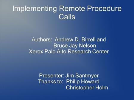 Implementing Remote Procedure Calls Authors: Andrew D. Birrell and Bruce Jay Nelson Xerox Palo Alto Research Center Presenter: Jim Santmyer Thanks to: