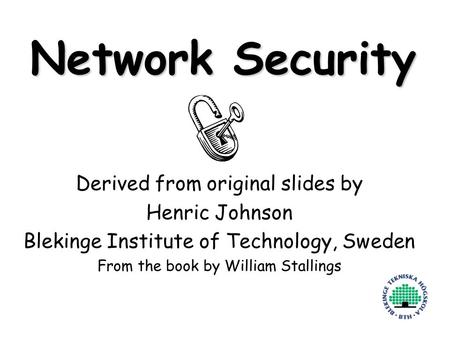 1 Network Security Derived from original slides by Henric Johnson Blekinge Institute of Technology, Sweden From the book by William Stallings.