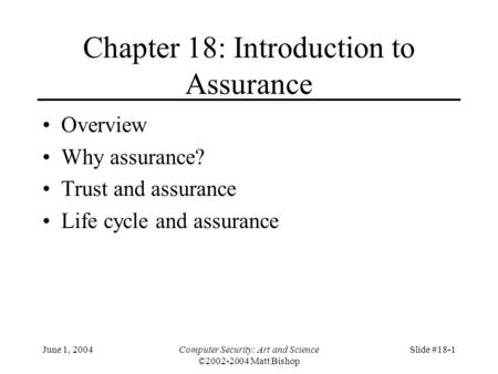June 1, 2004Computer Security: Art and Science ©2002-2004 Matt Bishop Slide #18-1 Chapter 18: Introduction to Assurance Overview Why assurance? Trust and.