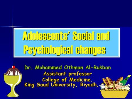 Adolescents' Social and Psychological changes Dr. Mohammed Othman Al-Rukban Assistant professor College of Medicine. King Saud University, Riyadh, SA.