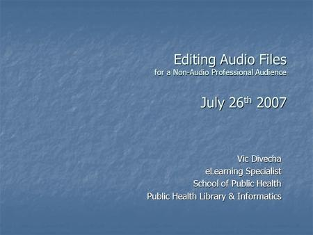Editing Audio Files for a Non-Audio Professional Audience July 26 th 2007 Vic Divecha eLearning Specialist School of Public Health Public Health Library.