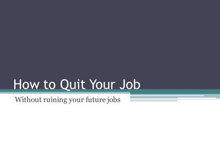 How to Quit Your Job Without ruining your future jobs.