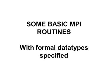 SOME BASIC MPI ROUTINES With formal datatypes specified.
