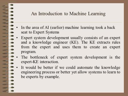 An Introduction to Machine Learning In the area of AI (earlier) machine learning took a back seat to Expert Systems Expert system development usually consists.