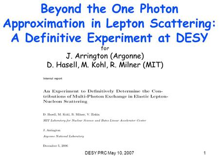 DESY PRC May 10, 20071 Beyond the One Photon Approximation in Lepton Scattering: A Definitive Experiment at DESY for J. Arrington (Argonne) D. Hasell,