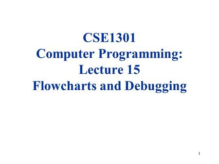 1 CSE1301 Computer Programming: Lecture 15 Flowcharts and Debugging.
