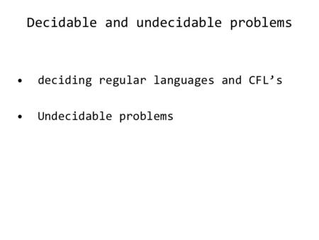 Decidable and undecidable problems deciding regular languages and CFL's Undecidable problems.
