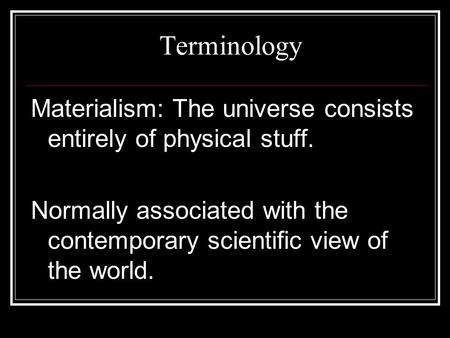 Terminology Materialism: The universe consists entirely of physical stuff. Normally associated with the contemporary scientific view of the world.