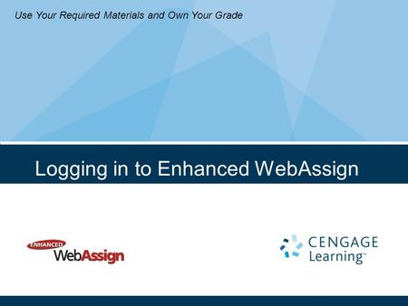 Logging in to Enhanced WebAssign Use Your Required Materials and Own Your Grade.
