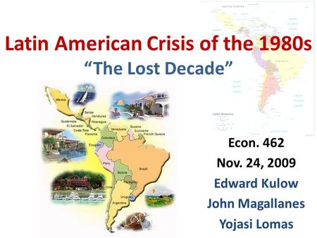 "Latin American Crisis of the 1980s ""The Lost Decade"" Econ. 462 Nov. 24, 2009 Edward Kulow John Magallanes Yojasi Lomas."