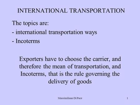Massimiliano Di Pace1 INTERNATIONAL TRANSPORTATION The topics are: - international transportation ways - Incoterms Exporters have to choose the carrier,