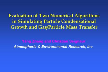Evaluation of Two Numerical Algorithms in Simulating Particle Condensational Growth and Gas/Particle Mass Transfer Yang Zhang and Christian Seigneur Atmospheric.