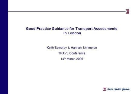 Good Practice Guidance for Transport Assessments in London Keith Sowerby & Hannah Shrimpton TRAVL Conference 14 th March 2006.