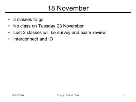 11/18/2004Comp 120 Fall 20041 18 November 3 classes to go No class on Tuesday 23 November Last 2 classes will be survey and exam review Interconnect and.