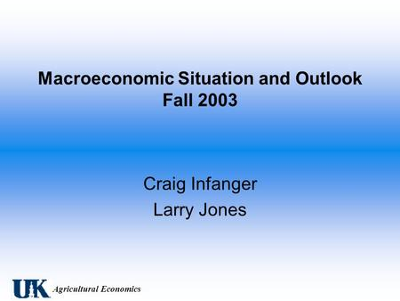 Agricultural Economics Macroeconomic Situation and Outlook Fall 2003 Craig Infanger Larry Jones.