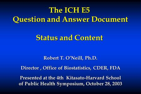 The ICH E5 Question and Answer Document Status and Content Robert T. O'Neill, Ph.D. Director, Office of Biostatistics, CDER, FDA Presented at the 4th Kitasato-Harvard.