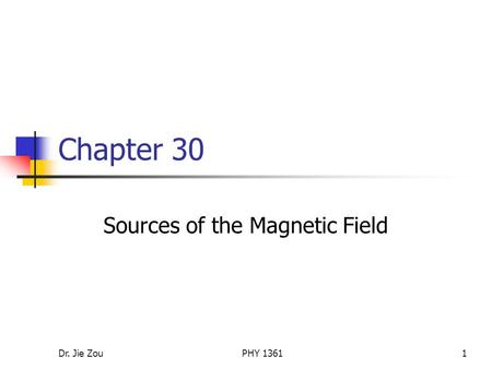 Dr. Jie ZouPHY 13611 Chapter 30 Sources of the Magnetic Field.
