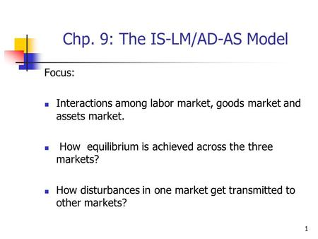 1 Chp. 9: The IS-LM/AD-AS Model Focus: Interactions among labor market, goods market and assets market. How equilibrium is achieved across the three markets?