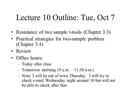 Lecture 10 Outline: Tue, Oct 7 Resistance of two sample t-tools (Chapter 3.3) Practical strategies for two-sample problem (Chapter 3.4) Review Office hours: