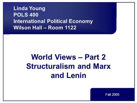 World Views – Part 2 Structuralism and Marx and Lenin Linda Young POLS 400 International Political Economy Wilson Hall – Room 1122 Fall 2005.