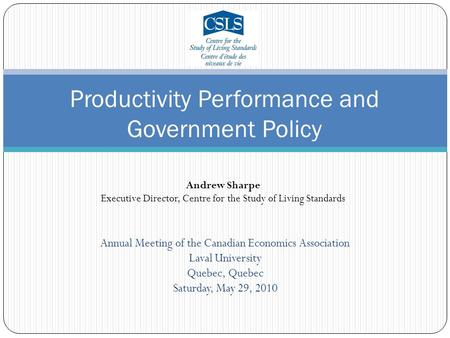 Annual Meeting of the Canadian Economics Association Laval University Quebec, Quebec Saturday, May 29, 2010 Productivity Performance and Government Policy.