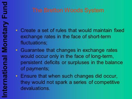 International Monetary Fund The Bretton Woods System Create a set of rules that would maintain fixed exchange rates in the face of short-term fluctuations;