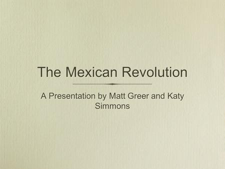 The Mexican Revolution A Presentation by Matt Greer and Katy Simmons.