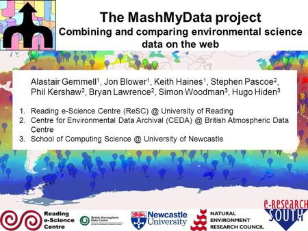 The MashMyData project Combining and comparing environmental science data on the web Alastair Gemmell 1, Jon Blower 1, Keith Haines 1, Stephen Pascoe 2,