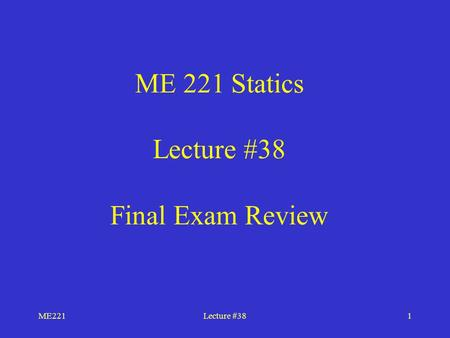 ME221Lecture #381 ME 221 Statics Lecture #38 Final Exam Review.