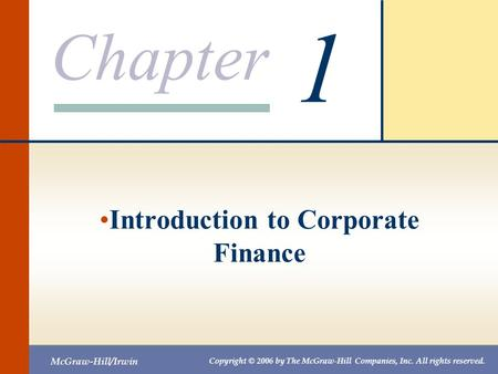Chapter McGraw-Hill/Irwin Copyright © 2006 by The McGraw-Hill Companies, Inc. All rights reserved. 1 Introduction to Corporate Finance.