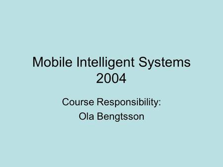 Mobile Intelligent Systems 2004 Course Responsibility: Ola Bengtsson.