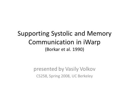 Supporting Systolic and Memory Communication in iWarp (Borkar et al. 1990) presented by Vasily Volkov CS258, Spring 2008, UC Berkeley.