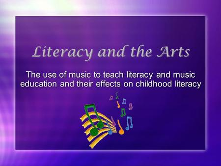 Literacy and the Arts The use of music to teach literacy and music education and their effects on childhood literacy.
