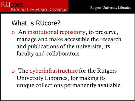 Rutgers University Libraries What is RUcore? o An institutional repository, to preserve, manage and make accessible the research and publications of the.