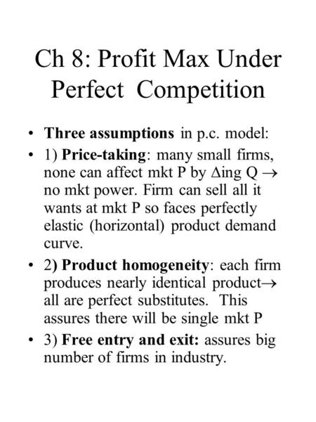 Ch 8: Profit Max Under Perfect Competition Three assumptions in p.c. model: 1) Price-taking: many small firms, none can affect mkt P by  ing Q  no mkt.