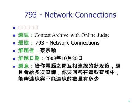 1 793 - Network Connections ★★★☆☆ 題組: Contest Archive with Online Judge 題號: 793 - Network Connections 解題者:蔡宗翰 解題日期: 2008 年 10 月 20 日 題意:給你電腦之間互相連線的狀況後,題.