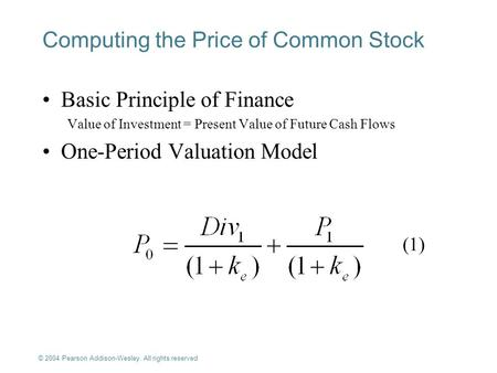 © 2004 Pearson Addison-Wesley. All rights reserved 7-1 (1) Computing the Price of Common Stock Basic Principle of Finance Value of Investment = Present.