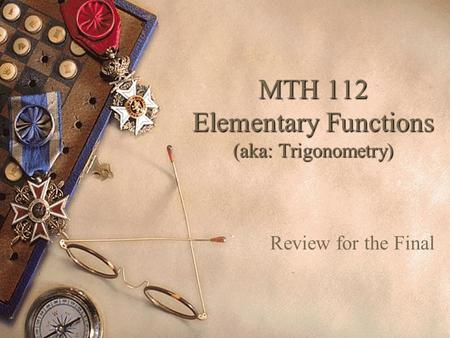 MTH 112 Elementary Functions (aka: Trigonometry) Review for the Final.