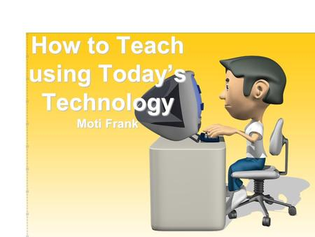 How to Teach using Today's Technology Moti Frank.