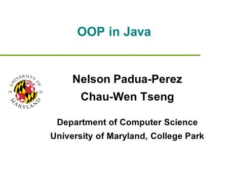 OOP in Java Nelson Padua-Perez Chau-Wen Tseng Department of Computer Science University of Maryland, College Park.