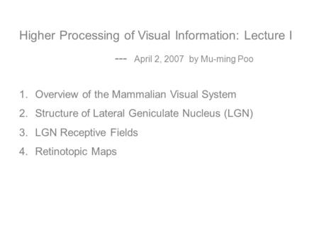 Higher Processing of Visual Information: Lecture I --- April 2, 2007 by Mu-ming Poo 1.Overview of the Mammalian Visual System 2.Structure of Lateral Geniculate.