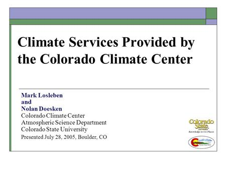 Climate Services Provided by the Colorado Climate Center Mark Losleben and Nolan Doesken Colorado Climate Center Atmospheric Science Department Colorado.