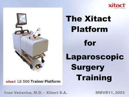 The Xitact Platform for Laparoscopic Surgery Training Ivan Večerina, M.D. – Xitact S.A. MMVR11, 2003 LS 500 Trainer Platform.